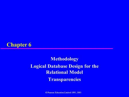 Chapter 6 Methodology Logical Database Design for the Relational Model Transparencies © Pearson Education Limited 1995, 2005.