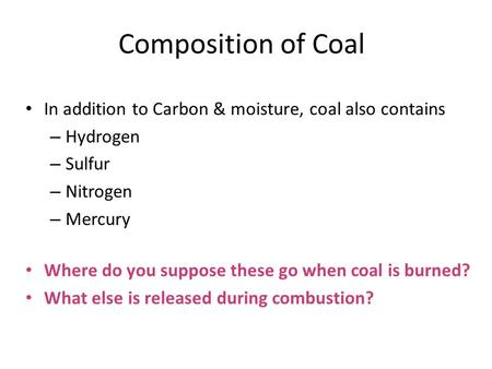 Composition of Coal In addition to Carbon & moisture, coal also contains – Hydrogen – Sulfur – Nitrogen – Mercury Where do you suppose these go when coal.
