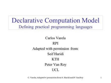 C. Varela; Adapted w/permission from S. Haridi and P. Van Roy1 Declarative Computation Model Defining practical programming languages Carlos Varela RPI.