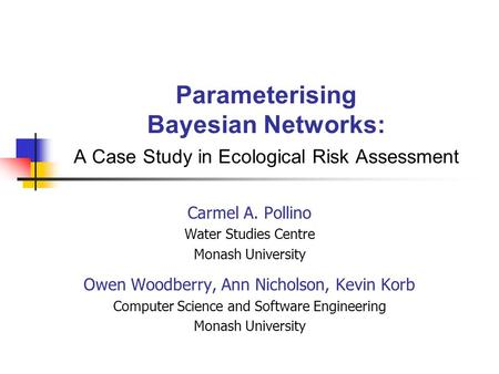 Parameterising Bayesian Networks: A Case Study in Ecological Risk Assessment Carmel A. Pollino Water Studies Centre Monash University Owen Woodberry, Ann.