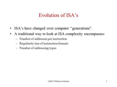 "CSE378 ISA evolution1 Evolution of ISA's ISA's have changed over computer ""generations"". A traditional way to look at ISA complexity encompasses: –Number."