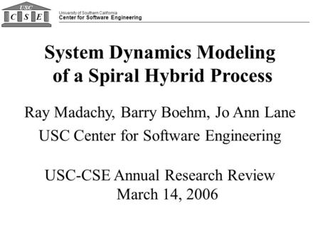 University of Southern California Center for Software Engineering CSE USC System Dynamics Modeling of a Spiral Hybrid Process Ray Madachy, Barry Boehm,