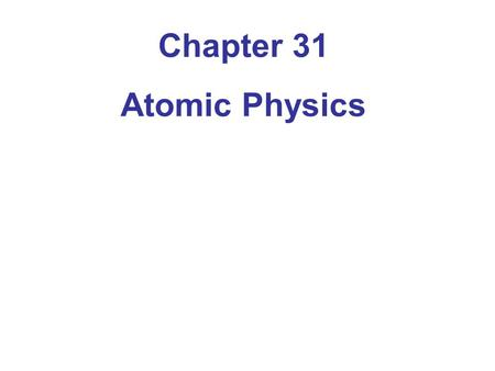 Chapter 31 Atomic Physics. 31-1 Early Models of the Atom The electron was discovered in 1897, and was observed to be much smaller than the atom. It was.