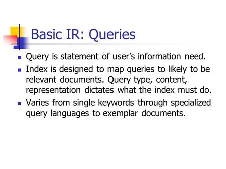 Basic IR: Queries Query is statement of user's information need. Index is designed to map queries to likely to be relevant documents. Query type, content,