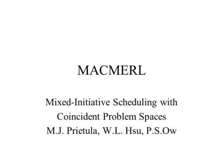 MACMERL Mixed-Initiative Scheduling with Coincident Problem Spaces M.J. Prietula, W.L. Hsu, P.S.Ow.