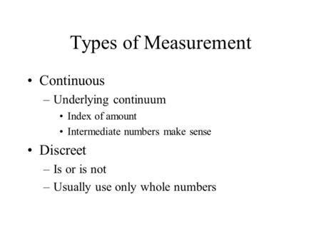 Types of Measurement Continuous –Underlying continuum Index of amount Intermediate numbers make sense Discreet –Is or is not –Usually use only whole numbers.