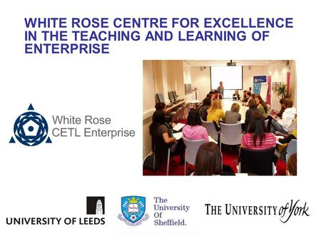 WHITE ROSE CENTRE FOR EXCELLENCE IN THE TEACHING AND LEARNING OF ENTERPRISE.