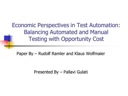 Economic Perspectives in Test Automation: Balancing Automated and Manual Testing with Opportunity Cost Paper By – Rudolf Ramler and Klaus Wolfmaier Presented.