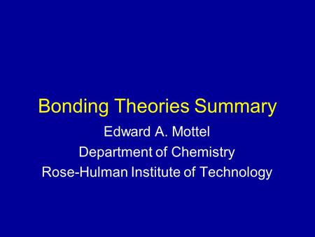 Bonding Theories Summary Edward A. Mottel Department of Chemistry Rose-Hulman Institute of Technology.