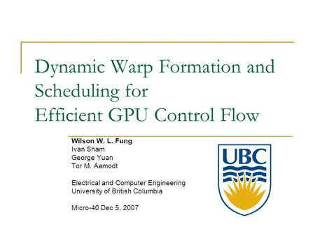 Dynamic Warp Formation and Scheduling for Efficient GPU Control Flow Wilson W. L. Fung Ivan Sham George Yuan Tor M. Aamodt Electrical and Computer Engineering.