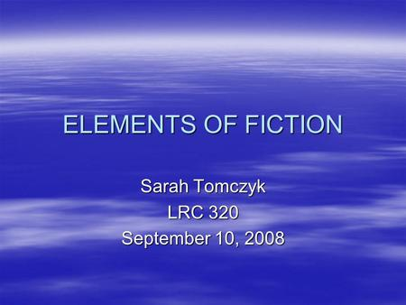 ELEMENTS OF FICTION Sarah Tomczyk LRC 320 September 10, 2008.