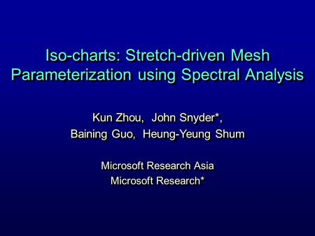 Iso-charts: Stretch-driven Mesh Parameterization using Spectral Analysis Kun Zhou, John Snyder*, Baining Guo, Heung-Yeung Shum Microsoft Research Asia.