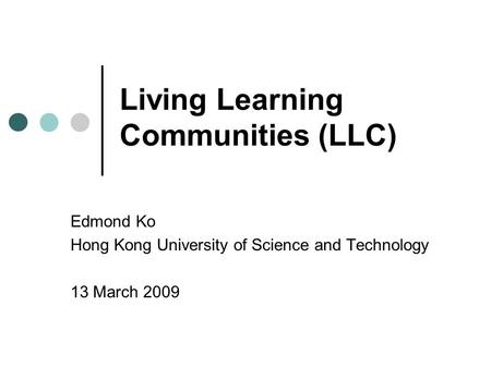 Living Learning Communities (LLC) Edmond Ko Hong Kong University of Science and Technology 13 March 2009.