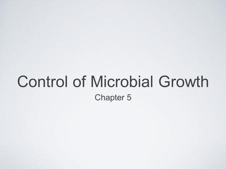 Control of Microbial Growth Chapter 5. 5.1 Approaches to Control Physical methods Heat Irradiation Filtration Mechanical (e.g., washing) Chemical methods.