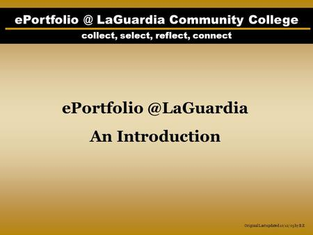LaGuardia Community College collect, select, reflect, connect An Introduction Original Last updated 10/12/05 by B.E.