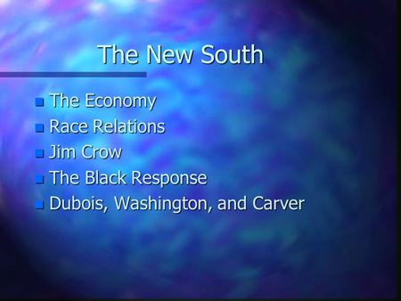 The New South n The Economy n Race Relations n Jim Crow n The Black Response n Dubois, Washington, and Carver.