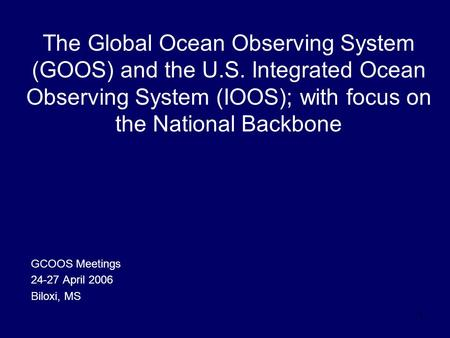 1 The Global Ocean Observing System (GOOS) and the U.S. Integrated Ocean Observing System (IOOS); with focus on the National Backbone GCOOS Meetings 24-27.