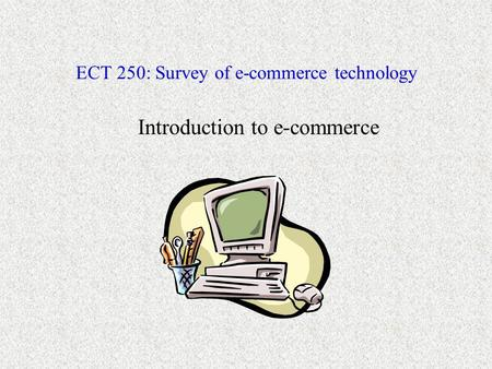 ECT 250: Survey of e-commerce technology Introduction to e-commerce.