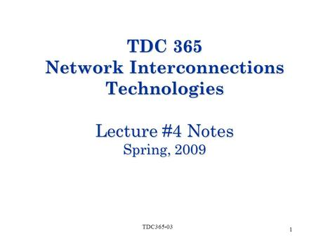 1 TDC365-03 TDC 365 Network Interconnections Technologies Lecture #4 Notes Spring, 2009.