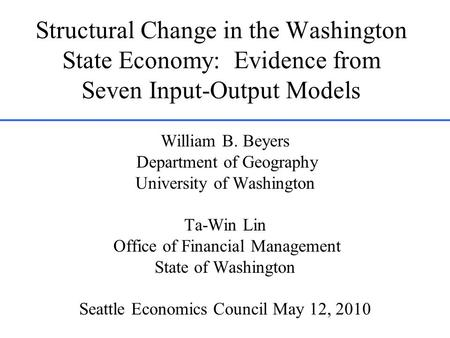 Structural Change in the Washington State Economy: Evidence from Seven Input-Output Models William B. Beyers Department of Geography University of Washington.
