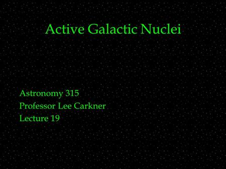 Active Galactic Nuclei Astronomy 315 Professor Lee Carkner Lecture 19.