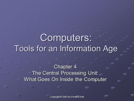 Copyright © 2003 by Prentice Hall Computers: Tools for an Information Age Chapter 4 The Central Processing Unit: What Goes On Inside the Computer.