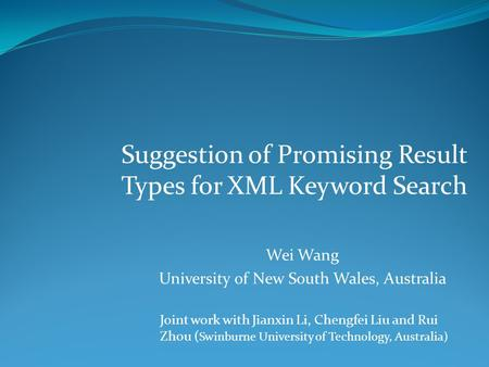 Suggestion of Promising Result Types for XML Keyword Search Joint work with Jianxin Li, Chengfei Liu and Rui Zhou ( Swinburne University of Technology,