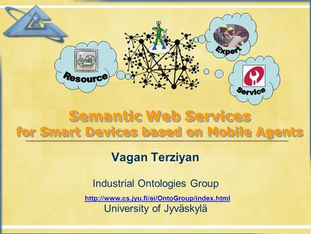 Semantic Web Services for Smart Devices based on Mobile Agents Vagan Terziyan Industrial Ontologies Group University of Jyväskylä