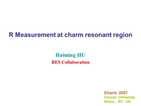 R Measurement at charm resonant region Haiming HU BES Collaboration Charm 2007 Cornell University Ithaca, NY. US.