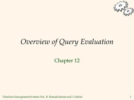Database Management Systems 3ed, R. Ramakrishnan and J. Gehrke1 Overview of Query Evaluation Chapter 12.