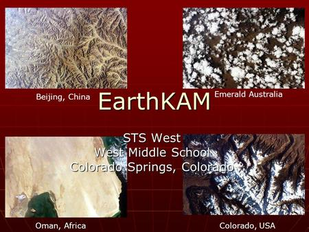 EarthKAM Colorado, USA Emerald Australia Beijing, China Oman, Africa STS West West Middle School Colorado Springs, Colorado.
