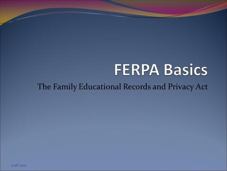 2/16/2010 The Family Educational Records and Privacy Act.