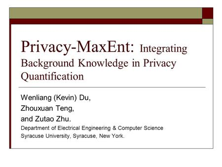 Privacy-MaxEnt: Integrating Background Knowledge in Privacy Quantification Wenliang (Kevin) Du, Zhouxuan Teng, and Zutao Zhu. Department of Electrical.