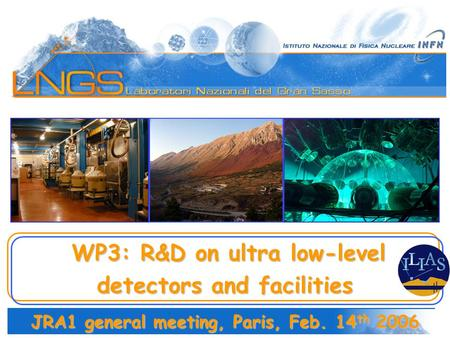WP3: R&D on ultra low-level WP3: R&D on ultra low-level detectors and facilities JRA1 general meeting, Paris, Feb. 14 th 2006.