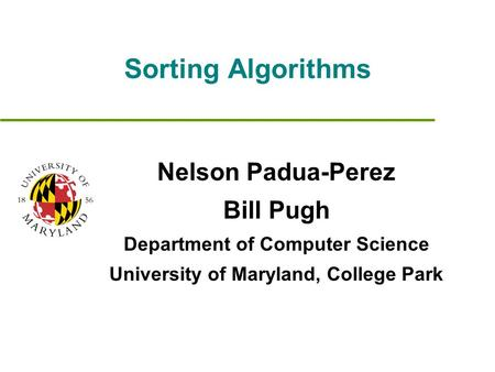 Sorting Algorithms Nelson Padua-Perez Bill Pugh Department of Computer Science University of Maryland, College Park.