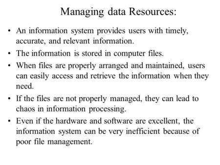 Managing data Resources: An information system provides users with timely, accurate, and relevant information. The information is stored in computer files.