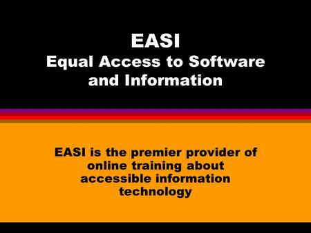 EASI Equal Access to Software and Information EASI is the premier provider of online training about accessible information technology.