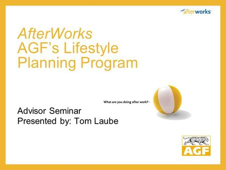 AfterWorks AGF's Lifestyle Planning Program Advisor Seminar Presented by: Tom Laube.