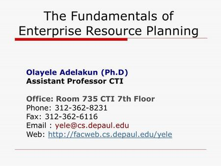 The Fundamentals of Enterprise Resource Planning Olayele Adelakun (Ph.D) Assistant Professor CTI Office: Room 735 CTI 7th Floor Phone: 312-362-8231 Fax: