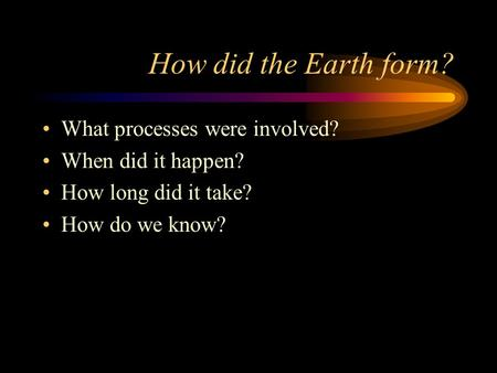 How did the Earth form? What processes were involved? When did it happen? How long did it take? How do we know?