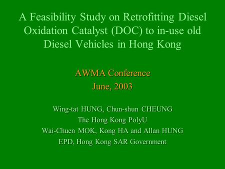 A Feasibility Study on Retrofitting Diesel Oxidation Catalyst (DOC) to in-use old Diesel Vehicles in Hong Kong AWMA Conference June, 2003 Wing-tat HUNG,