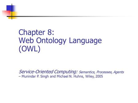 Chapter 8: Web Ontology Language (OWL) Service-Oriented Computing: Semantics, Processes, Agents – Munindar P. Singh and Michael N. Huhns, Wiley, 2005.