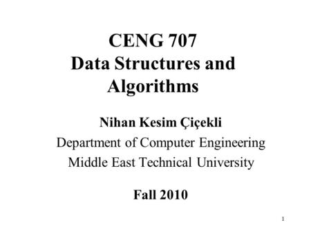 1 CENG 707 Data Structures and Algorithms Nihan Kesim Çiçekli Department of Computer Engineering Middle East Technical University Fall 2010.