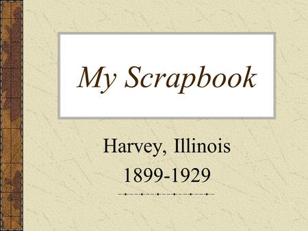 My Scrapbook Harvey, Illinois 1899-1929. This was such an exciting day for my parents. My mother and father went to see Chicago for the first time for.