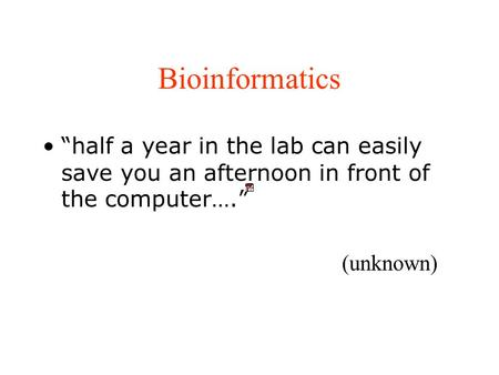 "Bioinformatics ""half a year in the lab can easily save you an afternoon in front of the computer…."" (unknown)"
