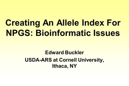 Creating An Allele Index For NPGS: Bioinformatic Issues Edward Buckler USDA-ARS at Cornell University, Ithaca, NY.