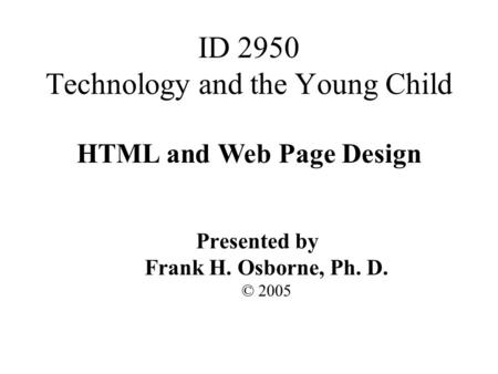 HTML and Web Page Design Presented by Frank H. Osborne, Ph. D. © 2005 ID 2950 Technology and the Young Child.