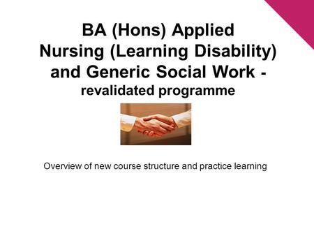 BA (Hons) Applied Nursing (Learning Disability) and Generic Social Work - revalidated programme Overview of new course structure and practice learning.
