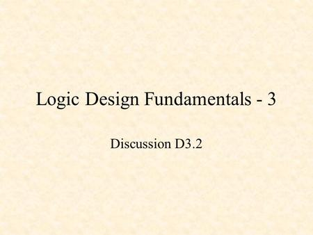 Logic Design Fundamentals - 3 Discussion D3.2. Logic Design Fundamentals - 3 Basic Gates Basic Combinational Circuits Basic Sequential Circuits.