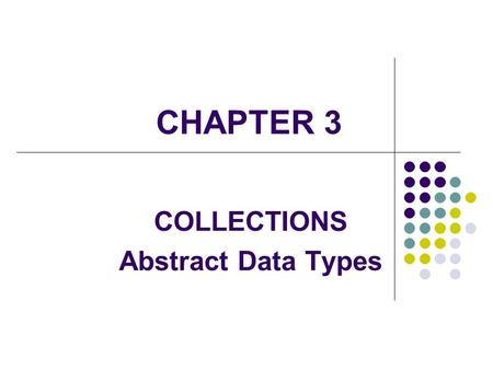 CHAPTER 3 COLLECTIONS Abstract Data Types. 2 A data type consists of a set of values or elements, called its domain, and a set of operators acting on.